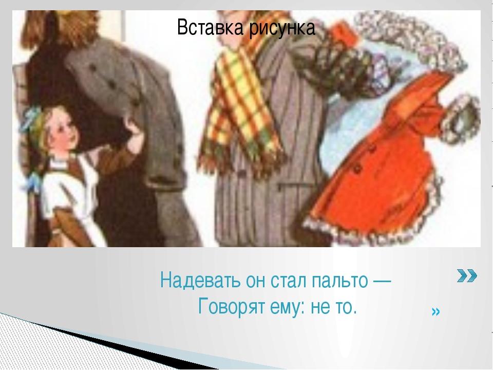 » Надевать он стал пальто — Говорят ему: не то.