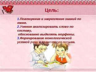 1.Повторение и закрепление знаний по теме. 2.Умение анализировать слово по со