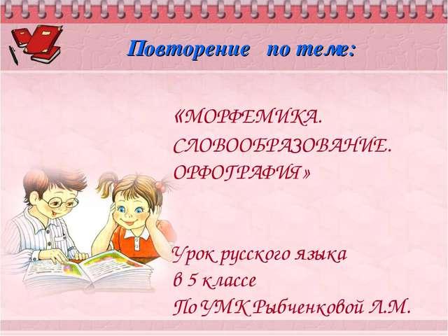 «МОРФЕМИКА. СЛОВООБРАЗОВАНИЕ. ОРФОГРАФИЯ» Урок русского языка в 5 классе По У...