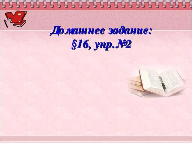 Домашнее задание: §16, упр.№2