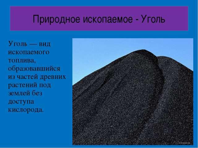 Природное ископаемое - Уголь Уголь — вид ископаемого топлива, образовавшийся...
