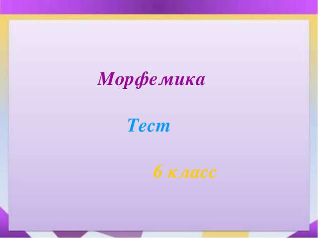6 Морфемика Тест  6 класс