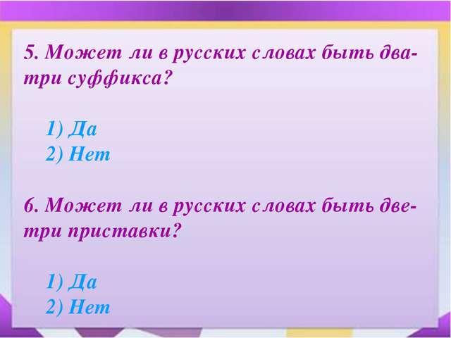 5. Может ли в русских словах быть два-три суффикса? 1) Да 2) Нет 6. Может...