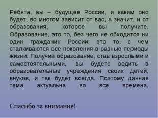 Ребята, вы – будущее России, и каким оно будет, во многом зависит от вас, а з