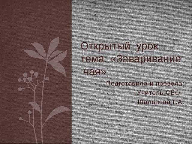 Подготовила и провела: Учитель СБО Шальнева Г.А. Открытый урок тема: «Заварив...