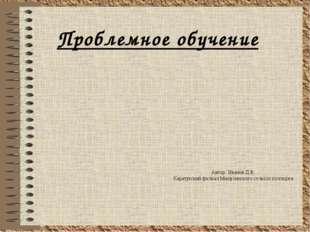 Проблемное обучение Автор: Иванов Д.В. Каратузский филиал Минусинского сельхо