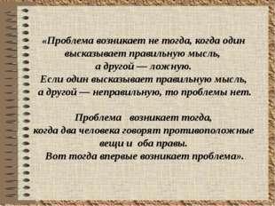 «Проблема возникает не тогда, когда один высказывает правильную мысль, а дру