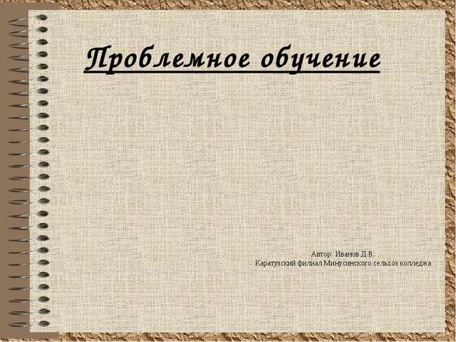 Проблемное обучение Автор: Иванов Д.В. Каратузский филиал Минусинского сельхо...