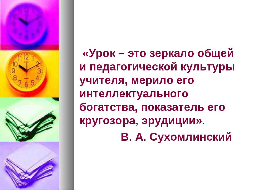 «Урок – это зеркало общей и педагогической культуры учителя, мерило его инте...