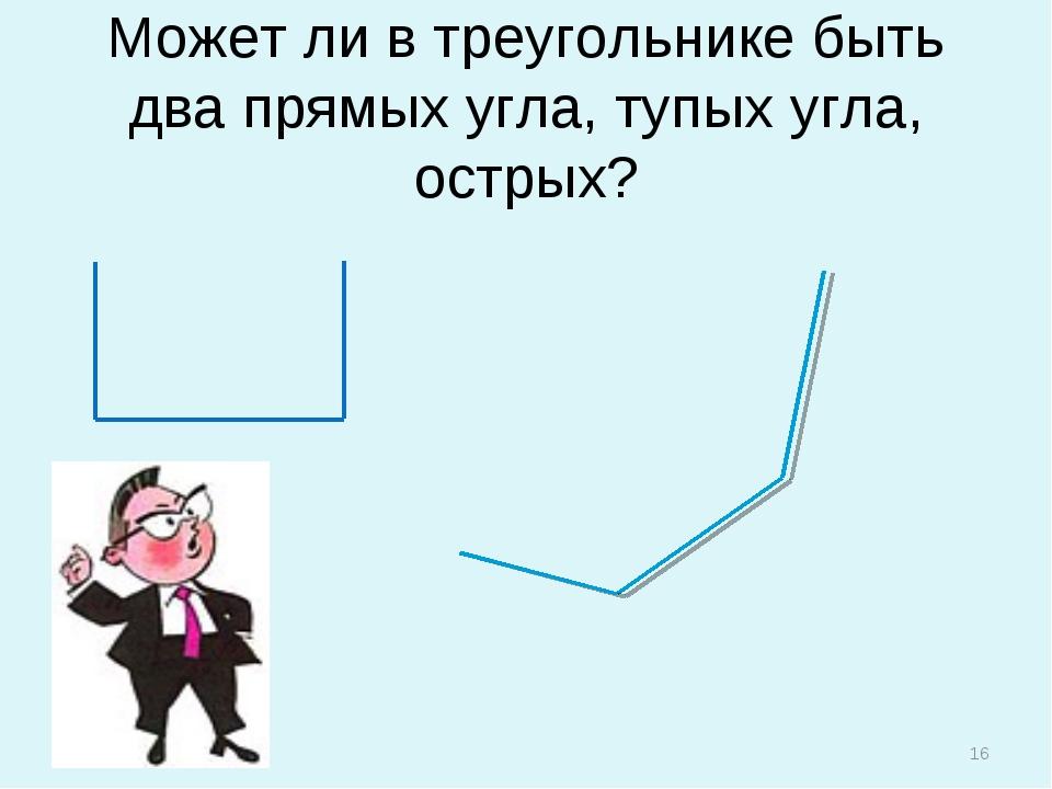 Может ли в треугольнике быть два прямых угла, тупых угла, острых? *