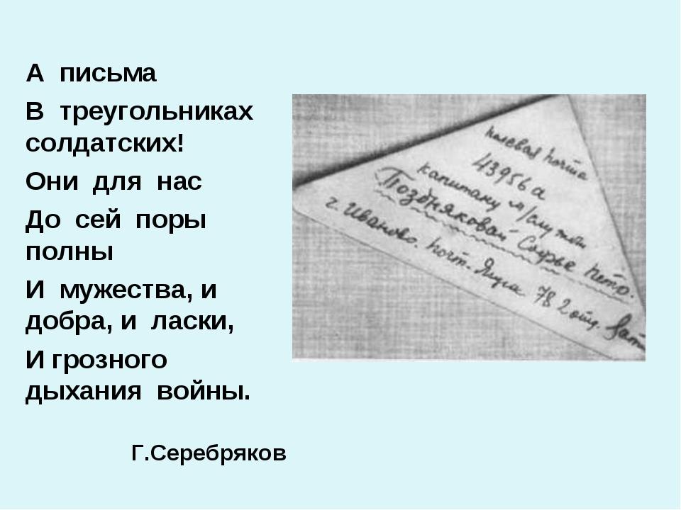 А письма В треугольниках солдатских! Они для нас До сей поры полны И мужества...
