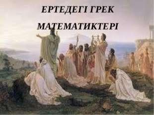 ЕРТЕДЕГІ ГРЕК МАТЕМАТИКТЕРІ