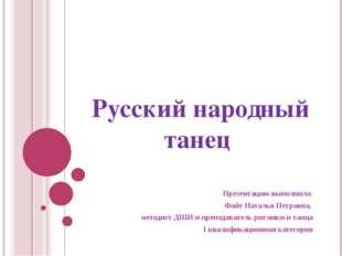 Русский народный танец Презентацию выполнила: Файт Наталья Петровна, методист