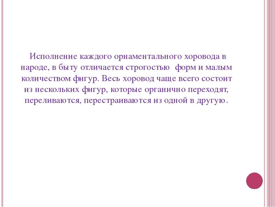 Исполнение каждого орнаментального хоровода в народе, в быту отличается стро...