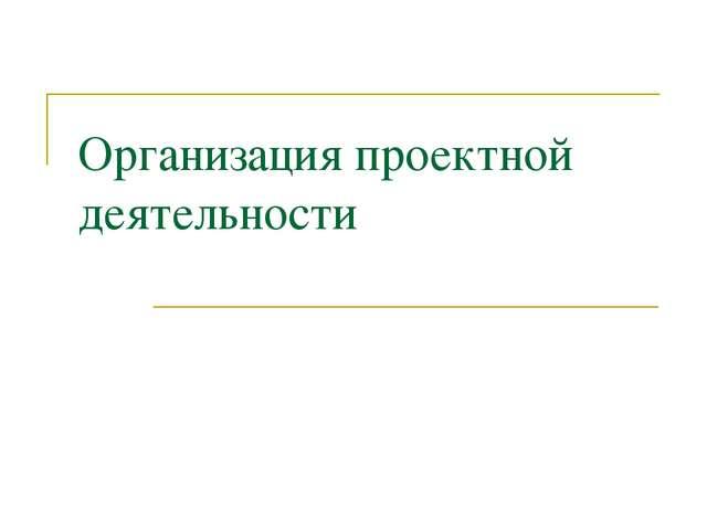 Организация проектной деятельности