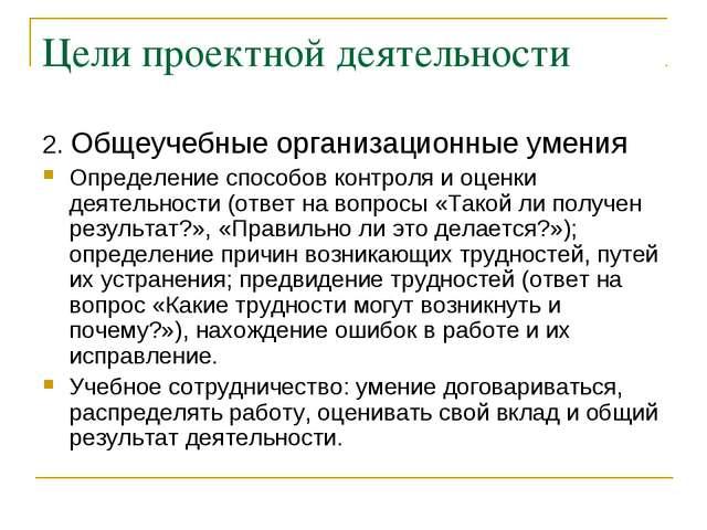 Цели проектной деятельности 2. Общеучебные организационные умения Определение...