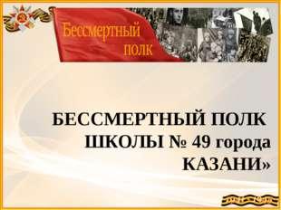 БЕССМЕРТНЫЙ ПОЛК ШКОЛЫ № 49 города КАЗАНИ»