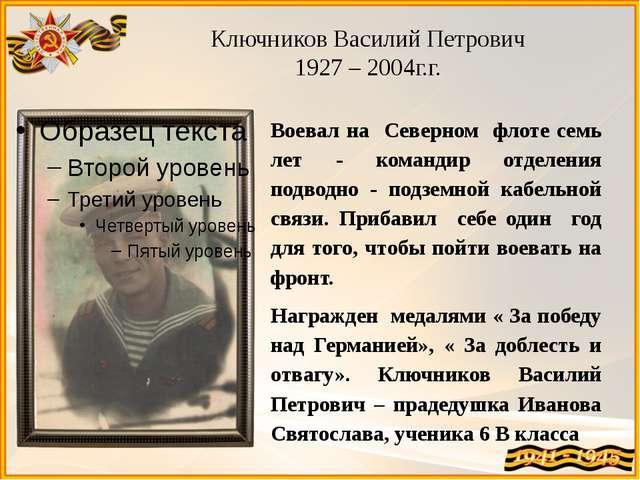 Ключников Василий Петрович 1927 – 2004г.г. Воевал на Северном флоте семь лет...