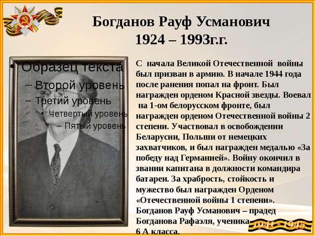 Богданов Рауф Усманович 1924 – 1993г.г. С начала Великой Отечественной войны...