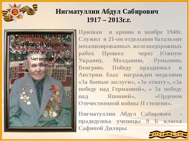Нигматуллин Абдул Сабирович 1917 – 2013г.г. Призван в армию в ноябре 1940г. С...
