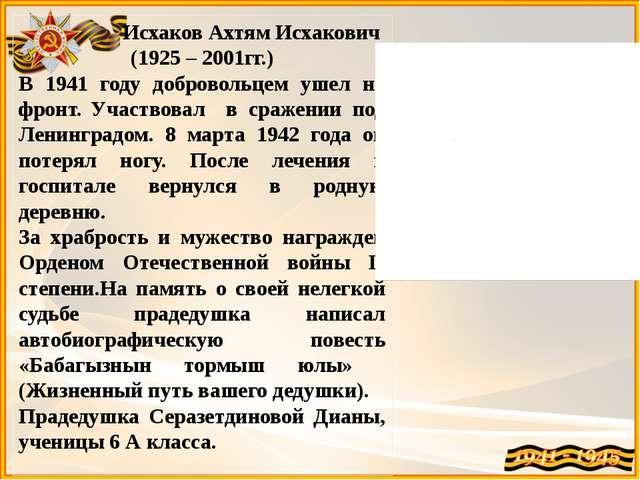 Исхаков Ахтям Исхакович (1925 – 2001гг.) В 1941 году добровольцем ушел на фр...