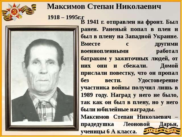 Максимов Степан Николаевич 1918 – 1995г.г В 1941 г. отправлен на фронт. Был р...