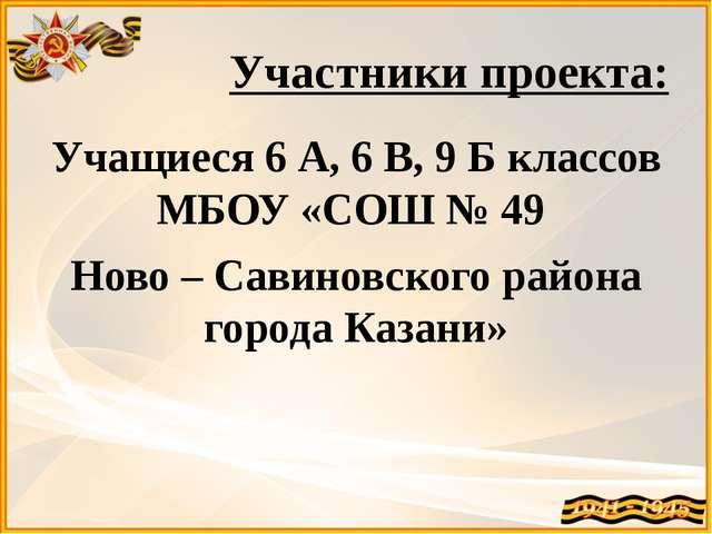 Участники проекта: Учащиеся 6 А, 6 В, 9 Б классов МБОУ «СОШ № 49 Ново – Савин...