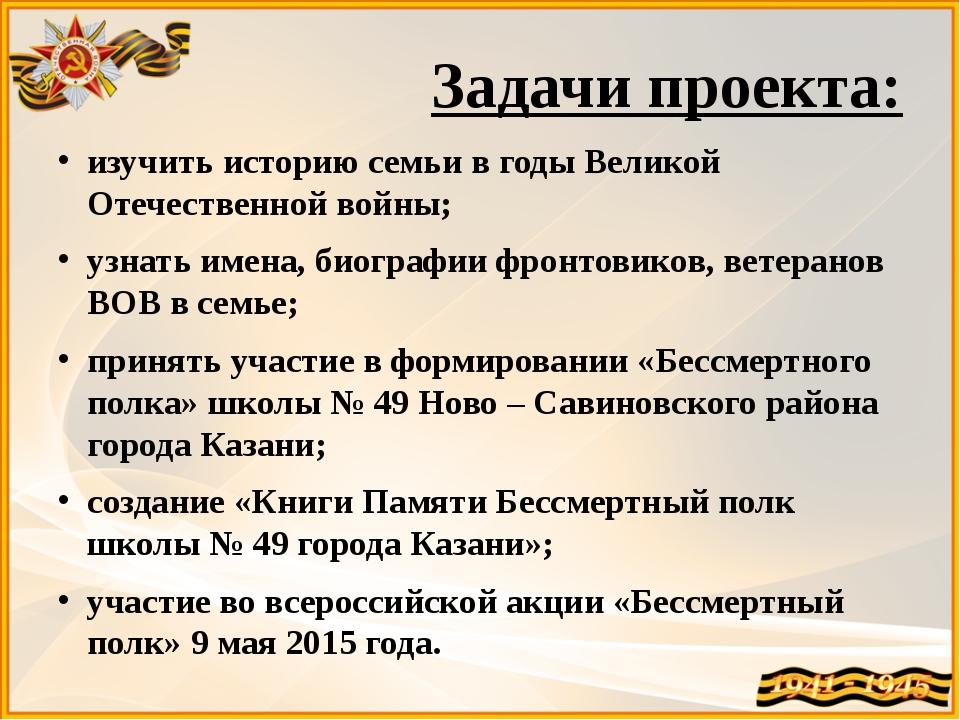 Задачи проекта: изучить историю семьи в годы Великой Отечественной войны; уз...