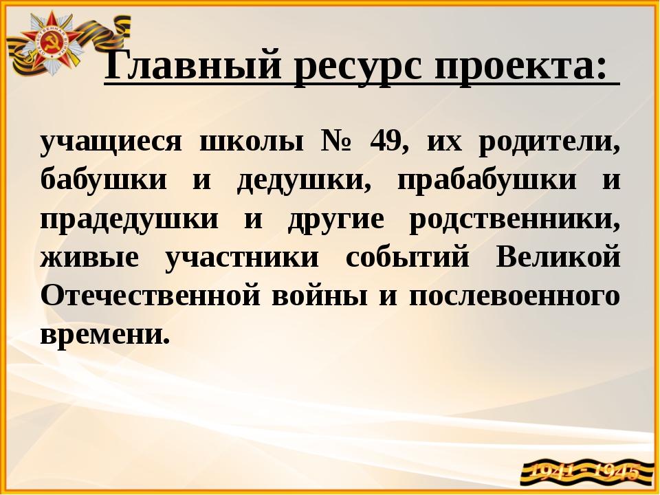 Главный ресурс проекта: учащиеся школы № 49, их родители, бабушки и дедушки,...