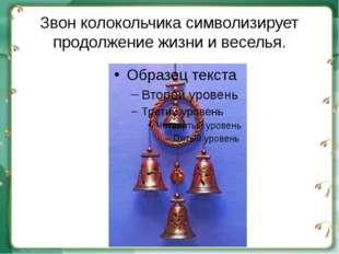 Звон колокольчика символизирует продолжение жизни и веселья.