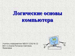 Логические основы компьютера * Учитель информатики МБОУ СОШ № 12 МО г-к Анапа