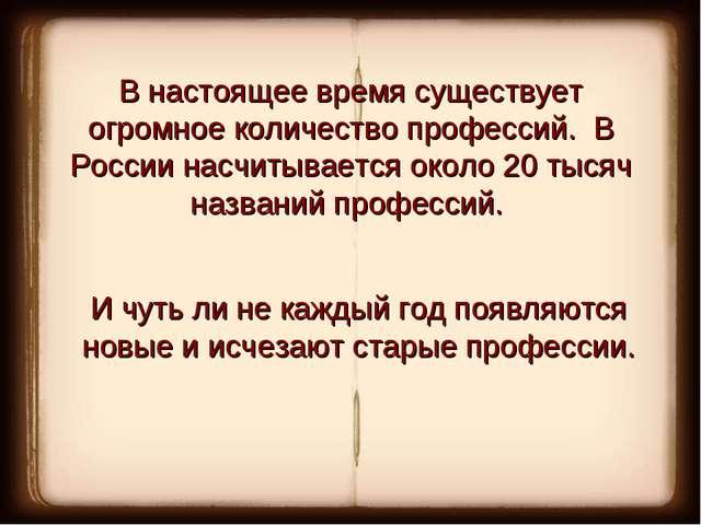В настоящее время существует огромное количество профессий. В России насчиты...