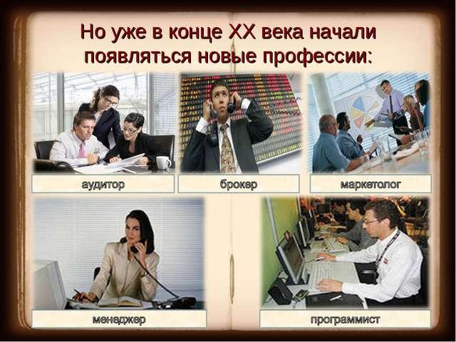 Но уже в конце ХХ века начали появляться новые профессии: