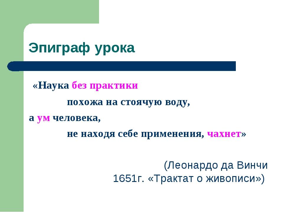 Эпиграф урока «Наука без практики похожа на стоячую воду, а ум человека, не н...