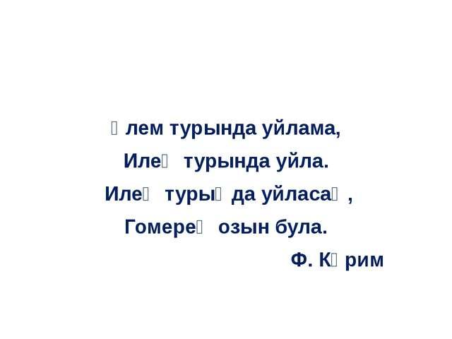 Үлем турында уйлама, Илең турында уйла. Илең турыңда уйласаң, Гомерең озын б...