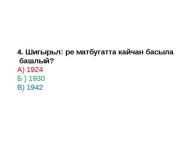 4. Шигырьләре матбугатта кайчан басыла башлый? А) 1924 Б ) 1930 В) 1942