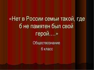 «Нет в России семьи такой, где б не памятен был свой герой….» Обществознание