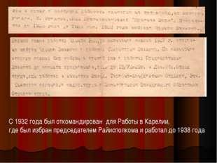 С 1932 года был откомандирован для Работы в Карелии, где был избран председат