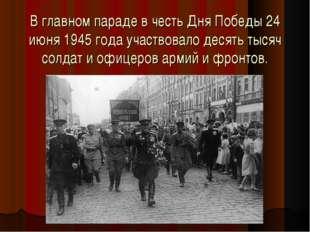 В главном параде в честь Дня Победы 24 июня 1945 года участвовало десять тыс