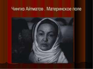 Чингиз Айтматов . Материнское поле