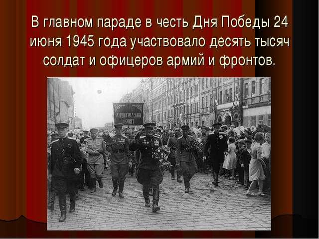 В главном параде в честь Дня Победы 24 июня 1945 года участвовало десять тыс...