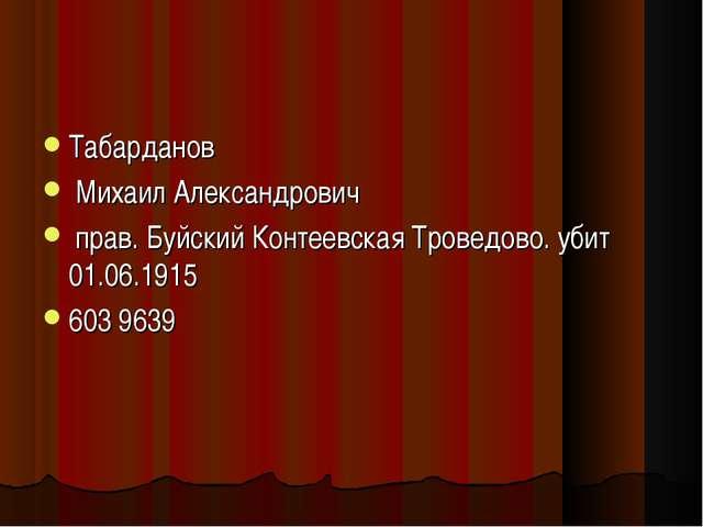 Табарданов Михаил Александрович прав. Буйский Контеевская Троведово. убит 01....
