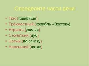 Определите части речи Три (товарища) Трёхместный (корабль «Восток») Утроить (