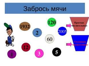 Забрось мячи Простые числительные Составные числительные 2 2005 5 60 3 12 1 1
