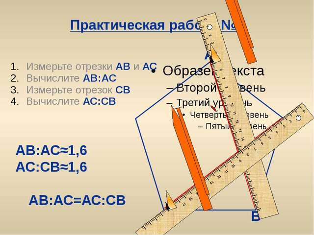 Практическая работа №1 Измерьте отрезки АВ и АС Вычислите АВ:АС Измерьте отре...
