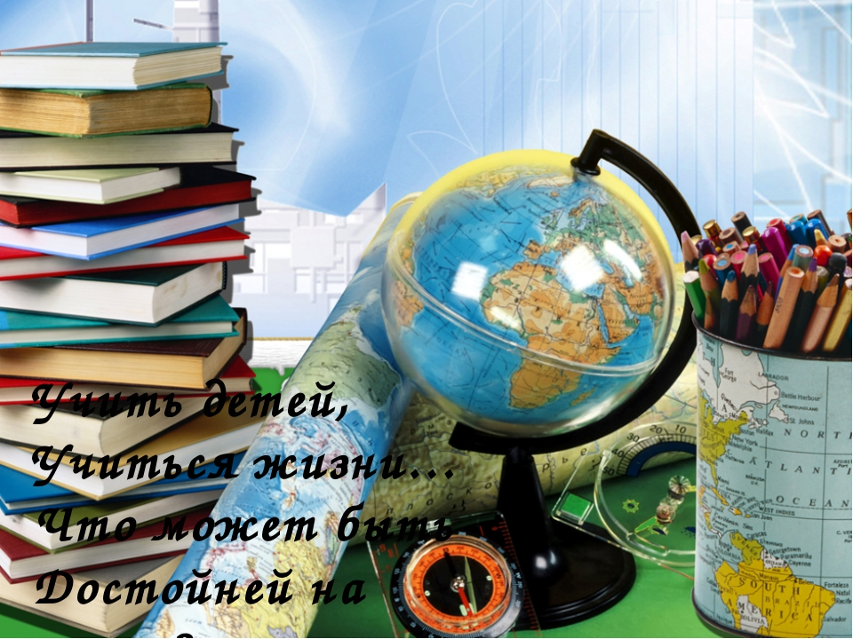 Учить детей, Учиться жизни… Что может быть Достойней на земле?