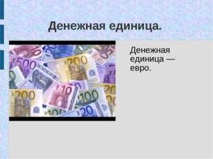 Денежная единица. Денежная единица — евро.