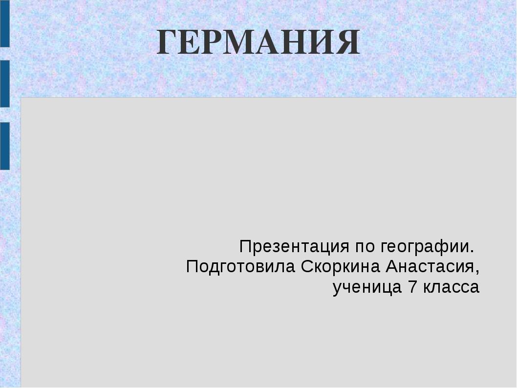ГЕРМАНИЯ Презентация по географии. Подготовила Скоркина Анастасия, ученица 7...