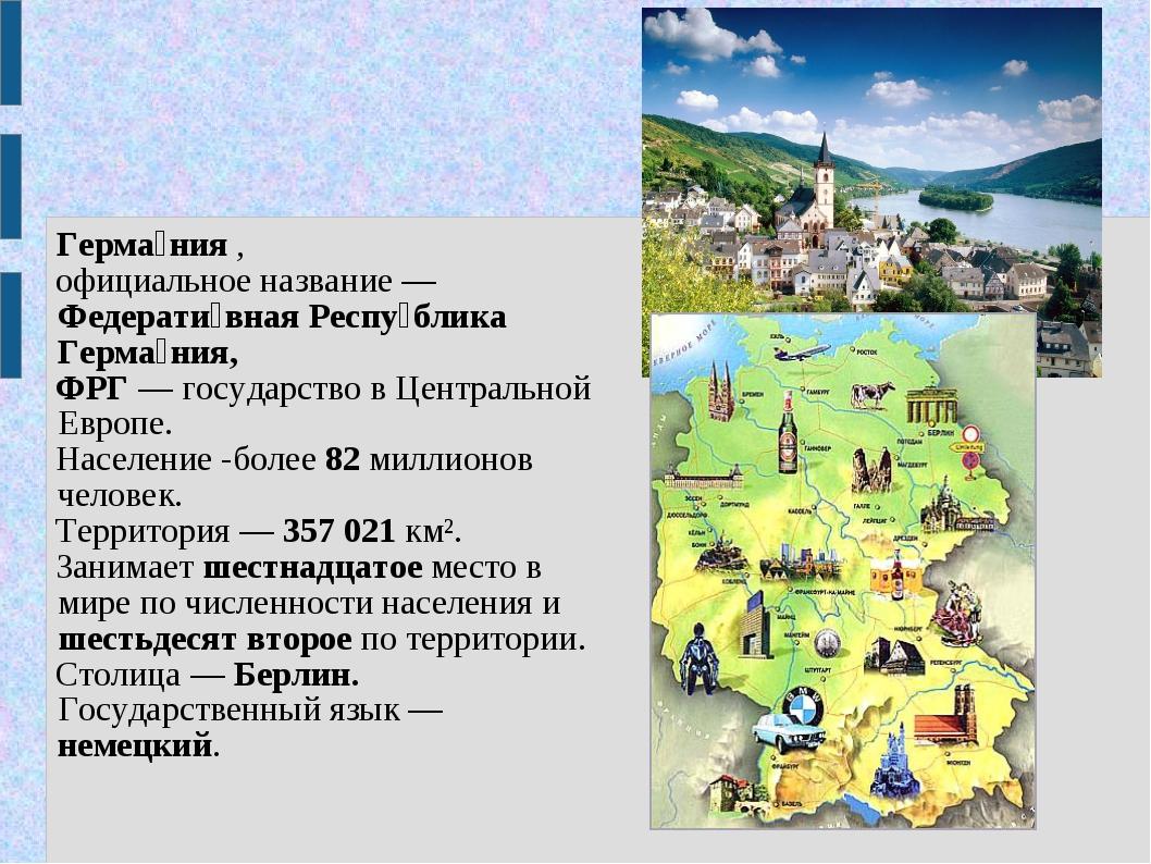 Герма́ния , официальное название — Федерати́вная Респу́блика Герма́ния, ФРГ...