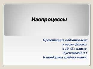 Изопроцессы Презентация подготовлена к уроку физики в 10 «Б» классе Куспаково